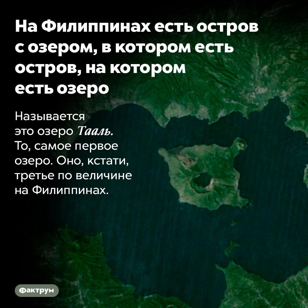 НаФилиппинах есть остров созером, вкотором есть остров, накотором есть озеро. Называется это озеро Тааль. То, самое первое озеро. Оно, кстати, третье по величине на Филиппинах.