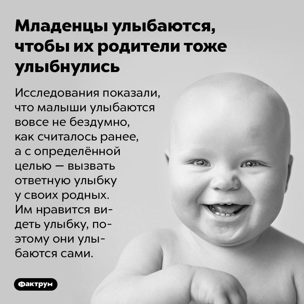 Младенцы улыбаются, чтобы их родители тоже улыбнулись. Исследования показали, что малыши улыбаются вовсе не бездумно, как считалось ранее, а с определённой целью — вызвать ответную улыбку у своих родных. Им нравится видеть улыбку, поэтому они улыбаются сами.