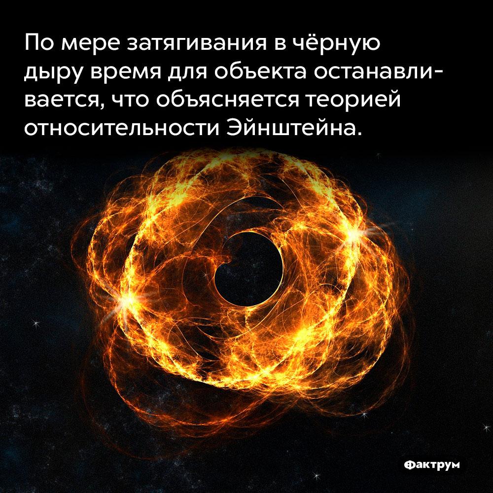 Помере затягивания вчёрную дыру время для объекта останавливается, что объясняется теорией относительности Эйнштейна.