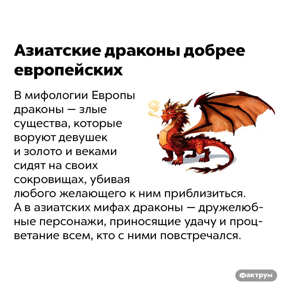 Азиатские драконы добрее европейских. В мифологии Европы драконы — злые существа, которые воруют девушек и золото и веками сидят на своих сокровищах, убивая любого желающего к ним приблизиться. А в азиатских мифах драконы — дружелюбные персонажи, приносящие удачу и процветание всем, кто с ними повстречался.