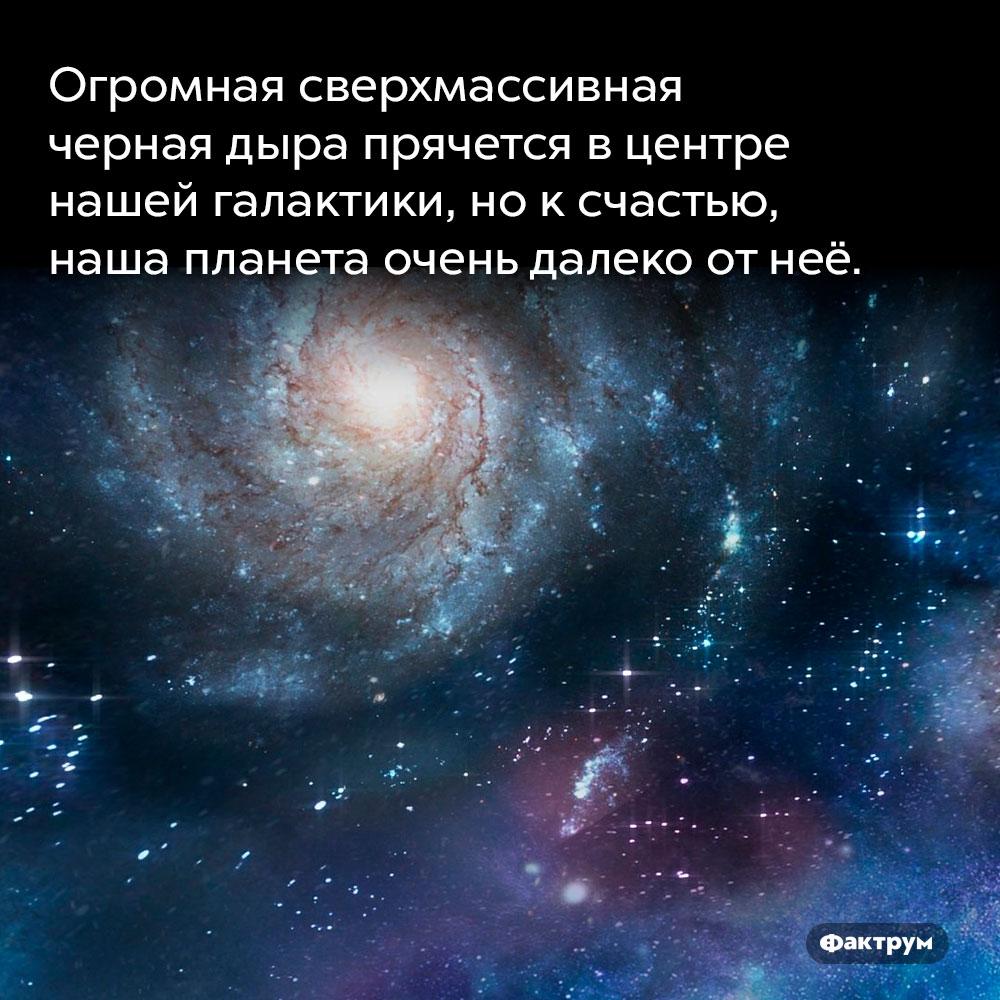 Огромная сверхмассивная черная дыра прячется вцентре нашей галактики. но к счастью, наша планета очень далеко от неё.