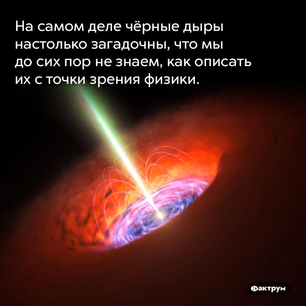 Насамом деле чёрные дыры настолько загадочны, что мы досих пор незнаем, как описать их сточки зрения физики.