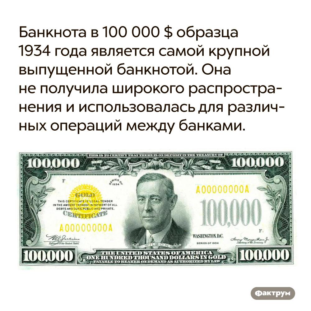 Банкнота в100000$ образца 1934года является самой крупной выпущенной банкнотой.  Она не получила широкого распространения и использовалась для различных операций между банками.