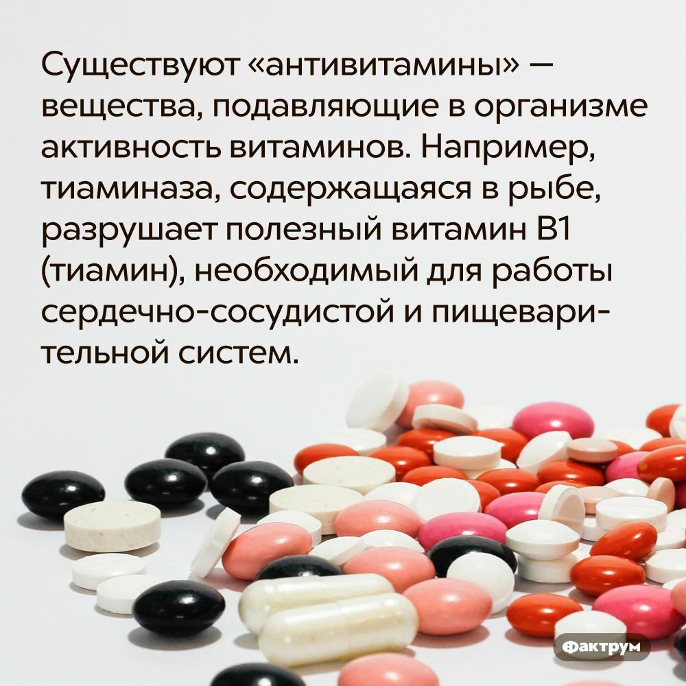 Существуют «антивитамины» — вещества, подавляющие ворганизме активность витаминов. Например, тиаминаза, содержащаяся в рыбе, разрушает полезный витамин В1 (тиамин), необходимый для работы сердечно-сосудистой и пищеварительной систем.