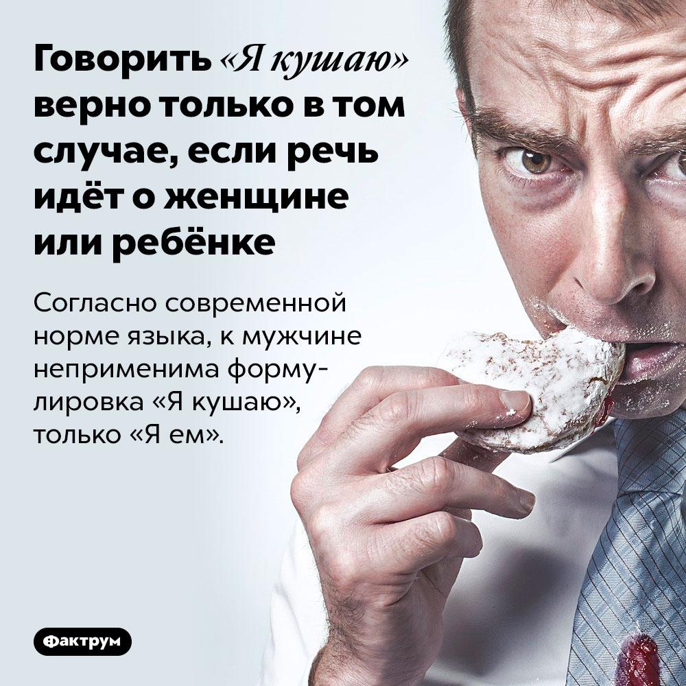Говорить «Якушаю» верно только втом случае, если речь идёт оженщине или ребёнке. Согласно современной норме языка, к мужчине неприменима формулировка «Я кушаю», только «Я ем».