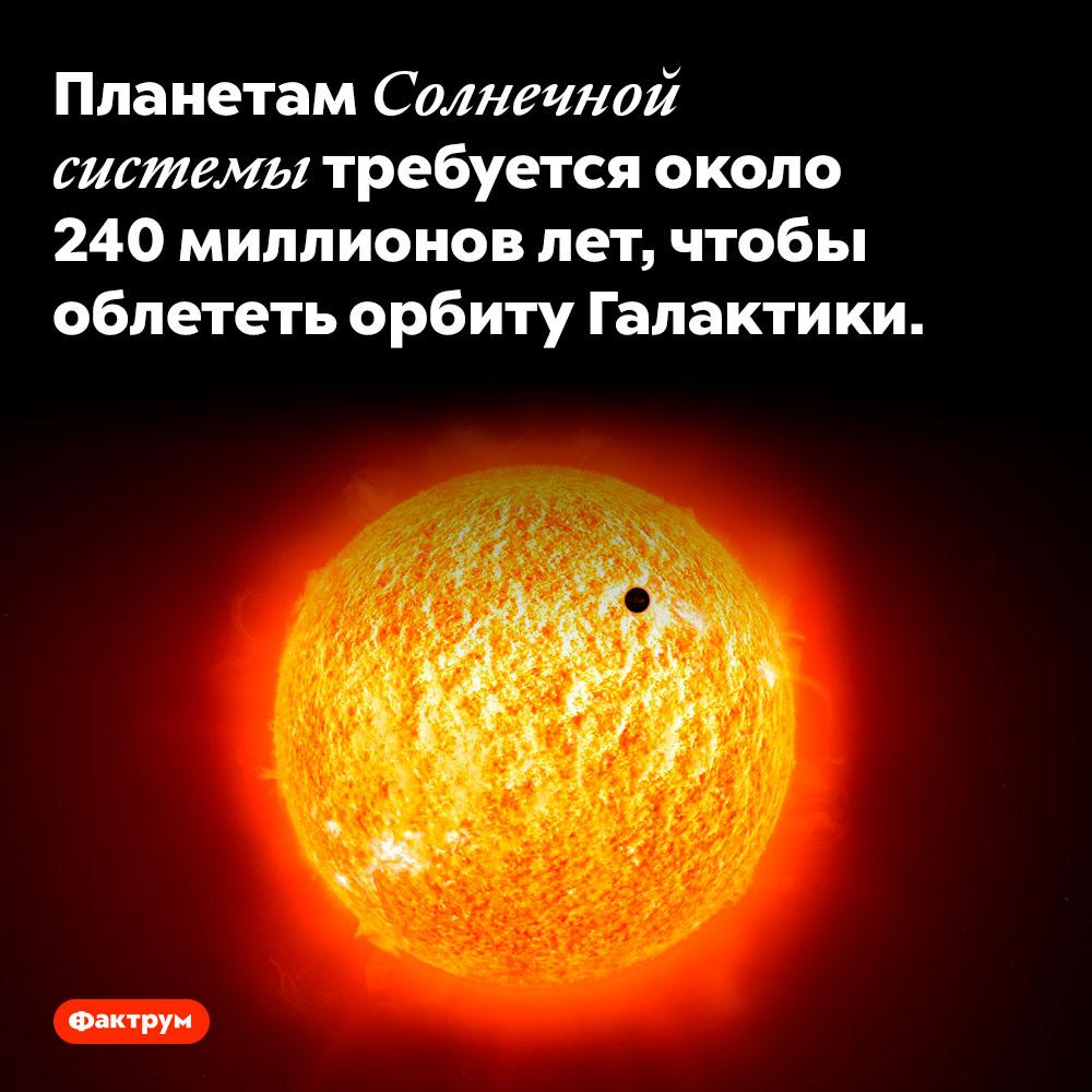 Планетам Солнечной системы требуется около 240миллионов лет, чтобы облететь орбиту галактики. Планетам Солнечной системы требуется около 240 миллионов лет, чтобы облететь орбиту галактики