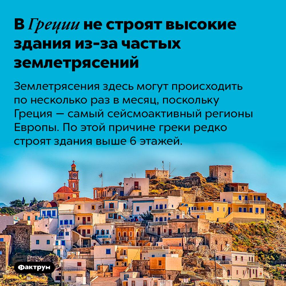 ВГреции нестроят высокие здания из-за частых землетрясений. Землетрясения здесь могут происходить по несколько раз в месяц, поскольку Греция — самый сейсмоактивный регионы Европы. По этой причине греки редко строят здания выше 6 этажей.
