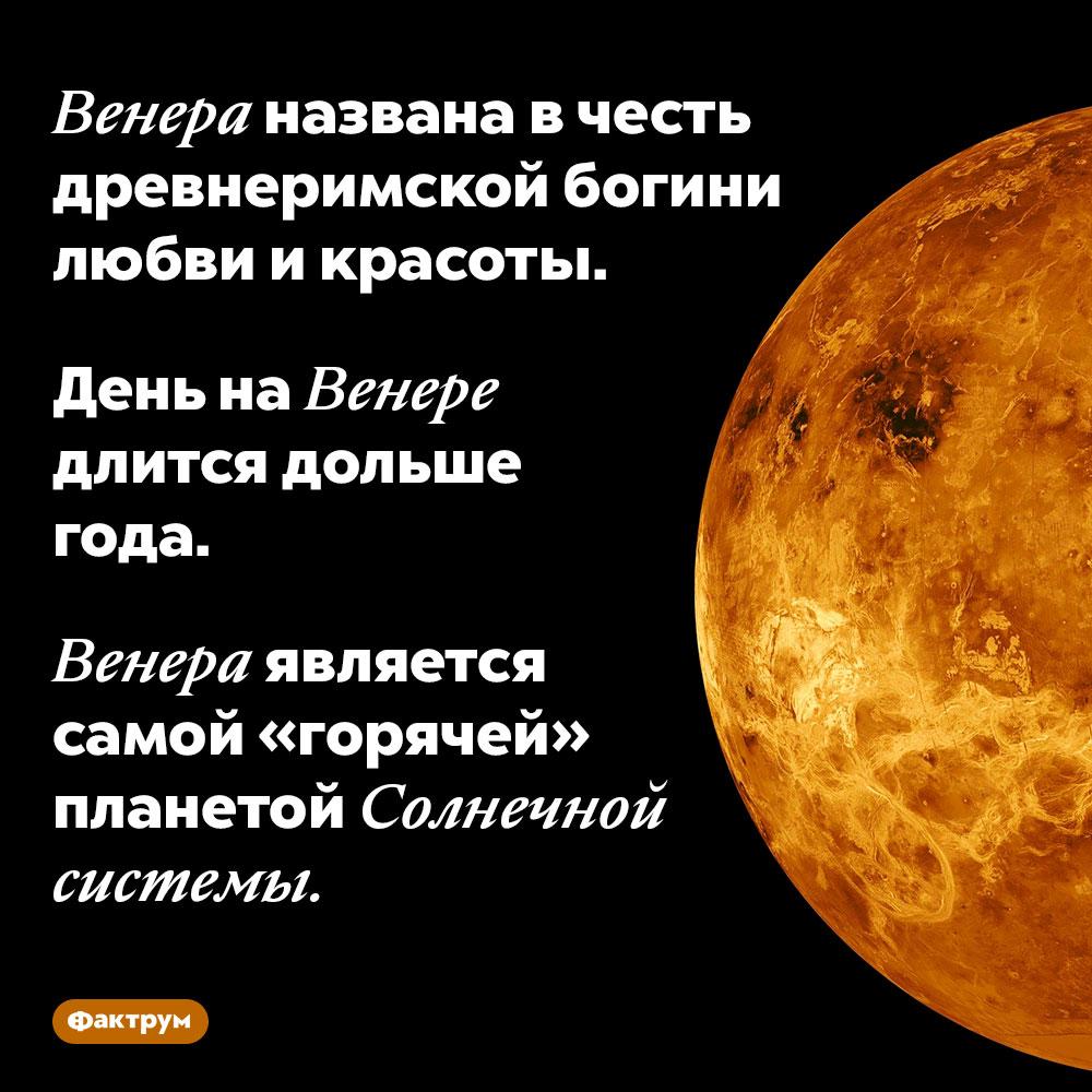 Венера названа вчесть древнеримской богини любви икрасоты. День на Венере длится дольше года.  Венера является самой «горячей» планетой Солнечной системы.