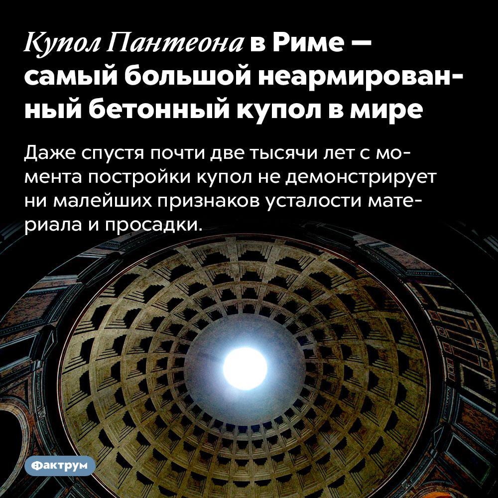 Купол Пантеона вРиме — самый большой неармированный бетонный купол вмире. Даже спустя почти две тысячи лет с момента постройки купол не демонстрирует ни малейших признаков усталости материала и просадки.
