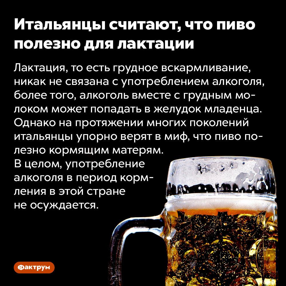 Итальянцы считают, что пиво полезно для лактации. Лактация, то есть грудное вскармливание, никак не связана с употреблением алкоголя, более того, алкоголь вместе с грудным молоком может попадать в желудок младенца. Однако на протяжении многих поколений итальянцы упорно верят в миф, что пиво полезно кормящим матерям. В целом, употребление алкоголя в период кормления в этой стране не осуждается.