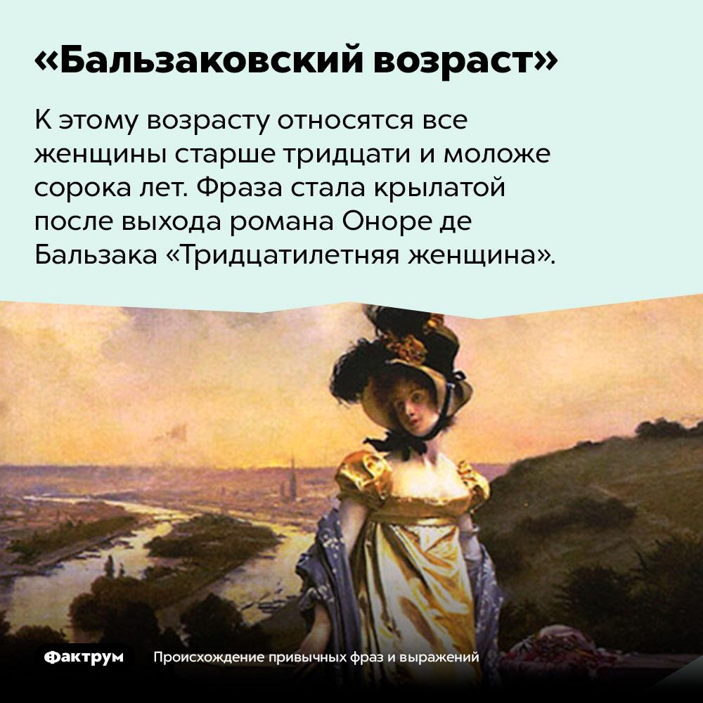 Происхождение фразы «Бальзаковский возраст». К этому возрасту относятся все женщины старше тридцати и моложе сорока лет. Фраза стала крылатой после выхода романа Оноре де Бальзака «Тридцатилетняя женщина».