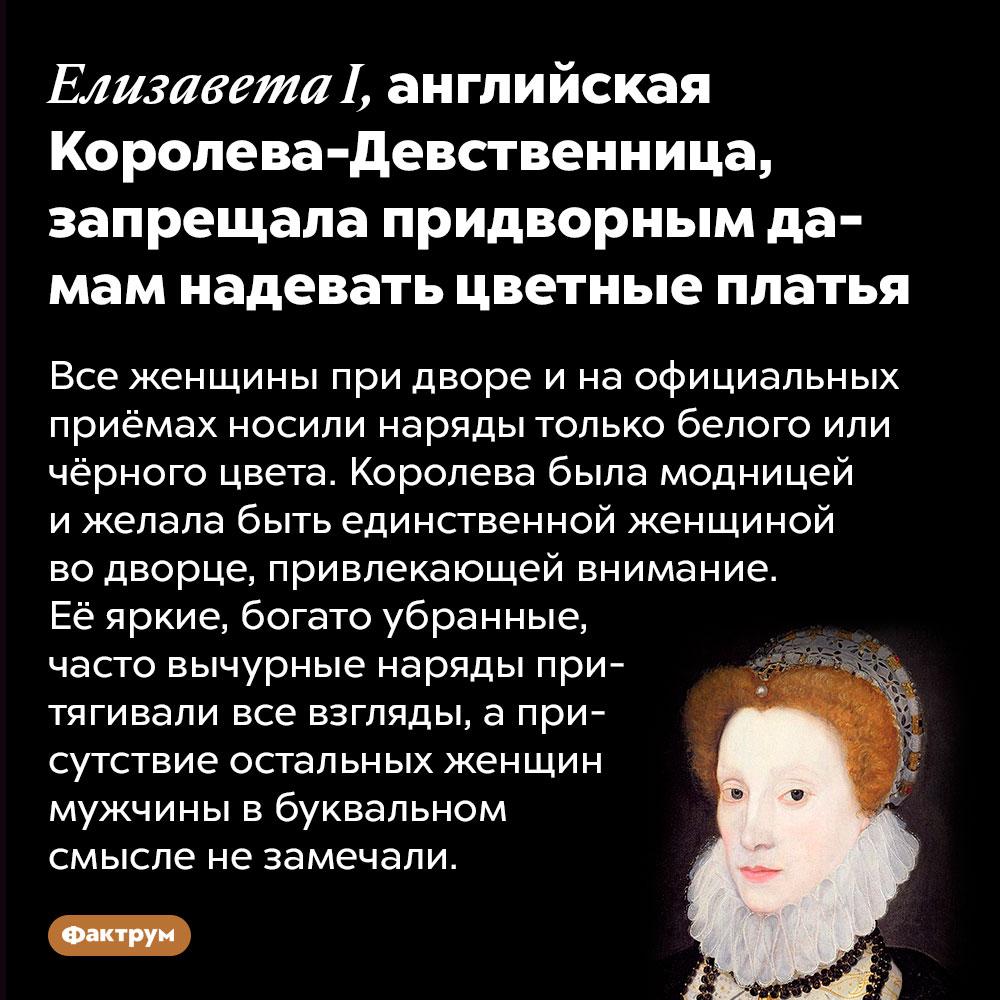 ЕлизаветаI, английская Королева-Девственница, запрещала придворным дамам надевать цветные платья. Все женщины при дворе и на официальных приёмах носили наряды только белого или чёрного цвета. Королева была модницей и желала быть единственной женщиной во дворце, привлекающей внимание. Её яркие, богато убранные, часто вычурные наряды притягивали все взгляды, а присутствие остальных женщин мужчины в буквальном смысле не замечали.