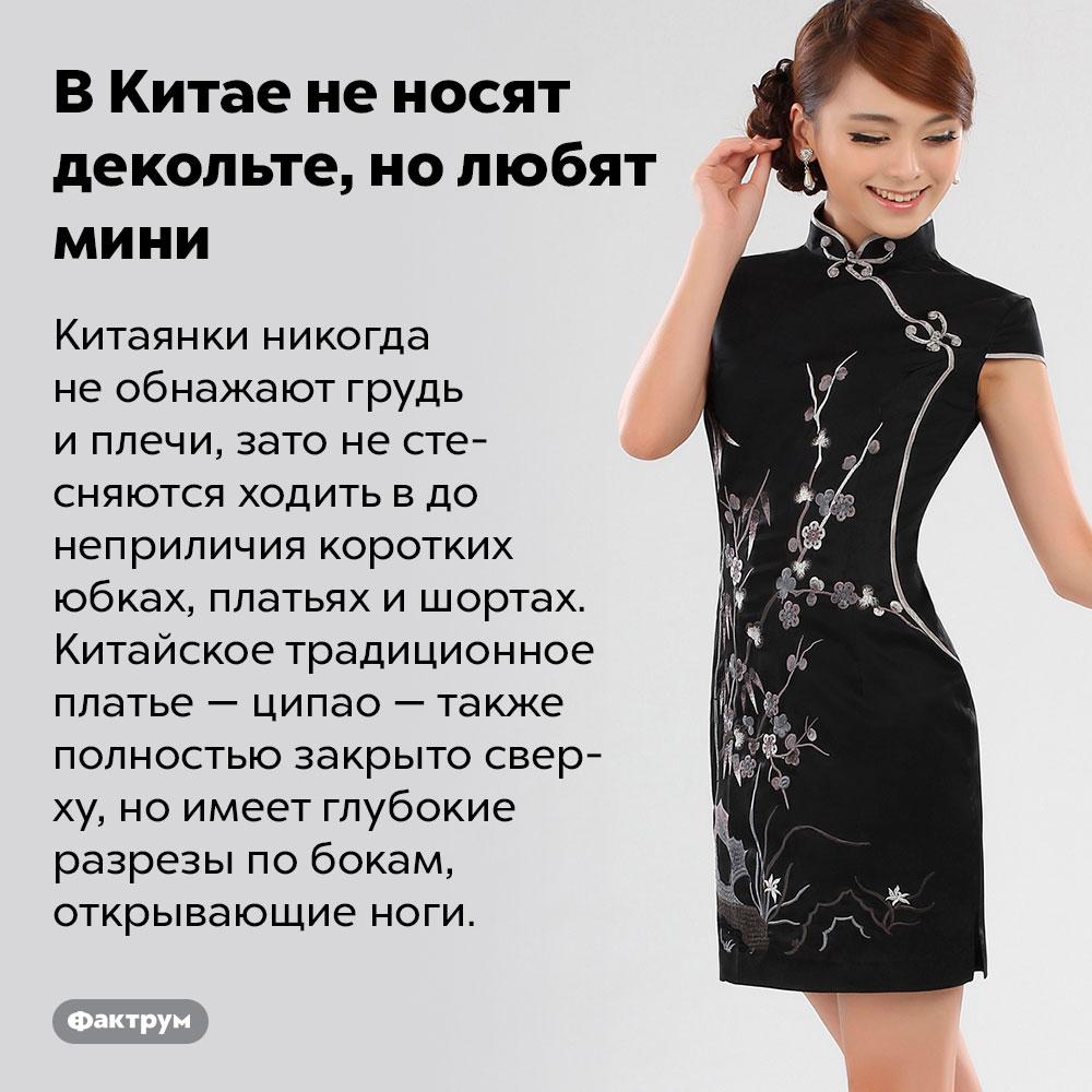 ВКитае неносят декольте, нолюбят мини. Китаянки никогда не обнажают грудь и плечи, зато не стесняются ходить в до неприличия коротких юбках, платьях и шортах. Китайское традиционное платье — ципао — также полностью закрыто сверху, но имеет глубокие разрезы по бокам, открывающие ноги.