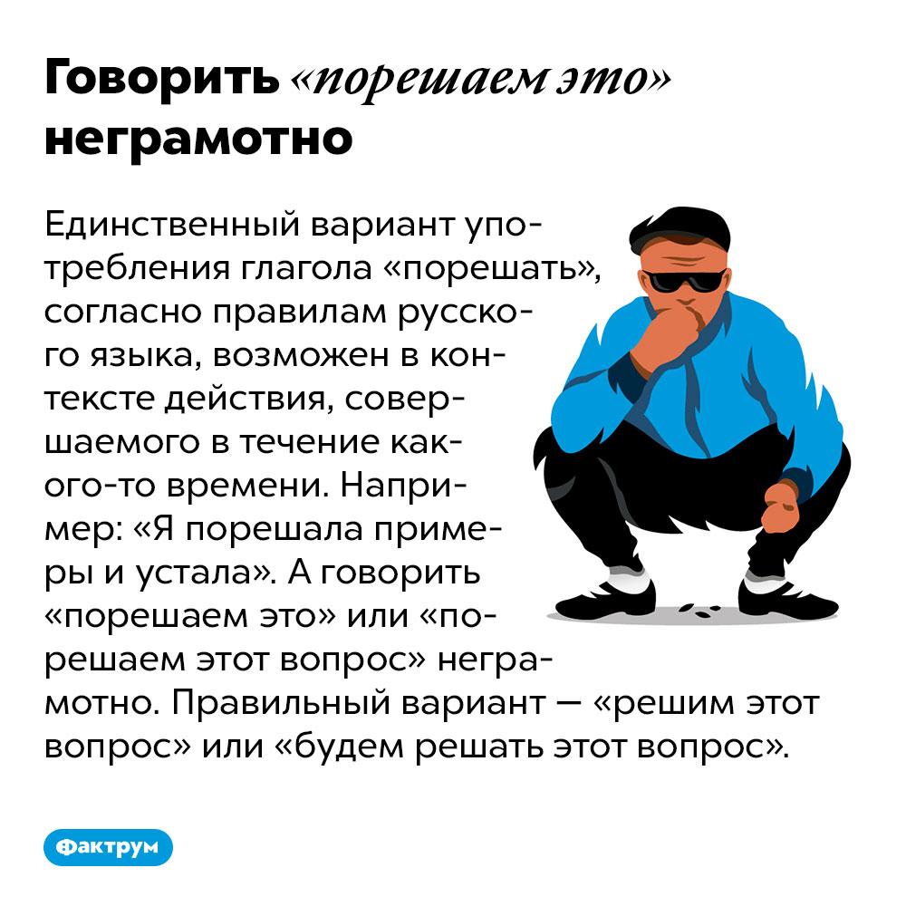 Говорить «порешаем это» неграмотно. Единственный вариант употребления глагола «порешать», согласно правилам русского языка, возможен в контексте действия, совершаемого в течение какого-то времени. Например: «Я порешала примеры и устала». А говорить «порешаем это» или «порешаем этот вопрос» неграмотно. Правильный вариант — «решим этот вопрос» или «будем решать этот вопрос».