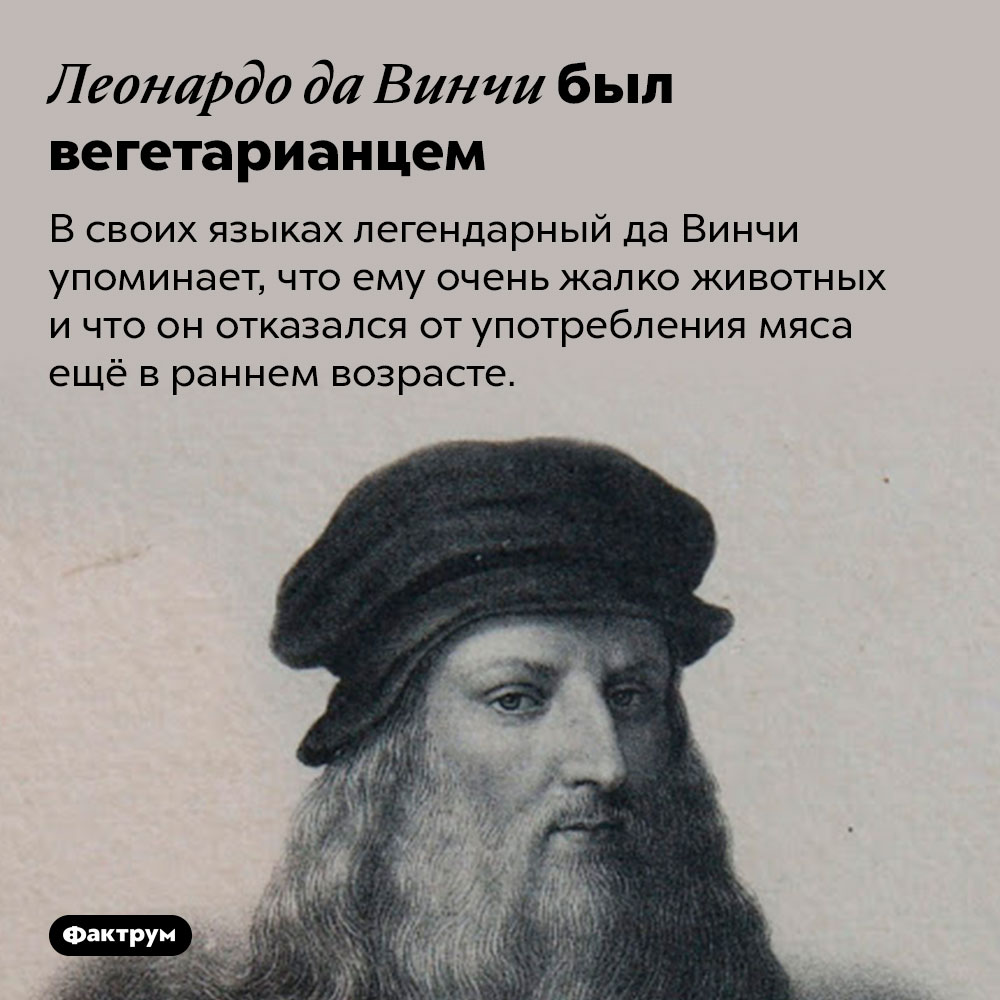 Леонардо даВинчи был вегетарианцем. В своих языках легендарный да Винчи упоминает, что ему очень жалко животных и что он отказался от употребления мяса ещё в раннем возрасте.