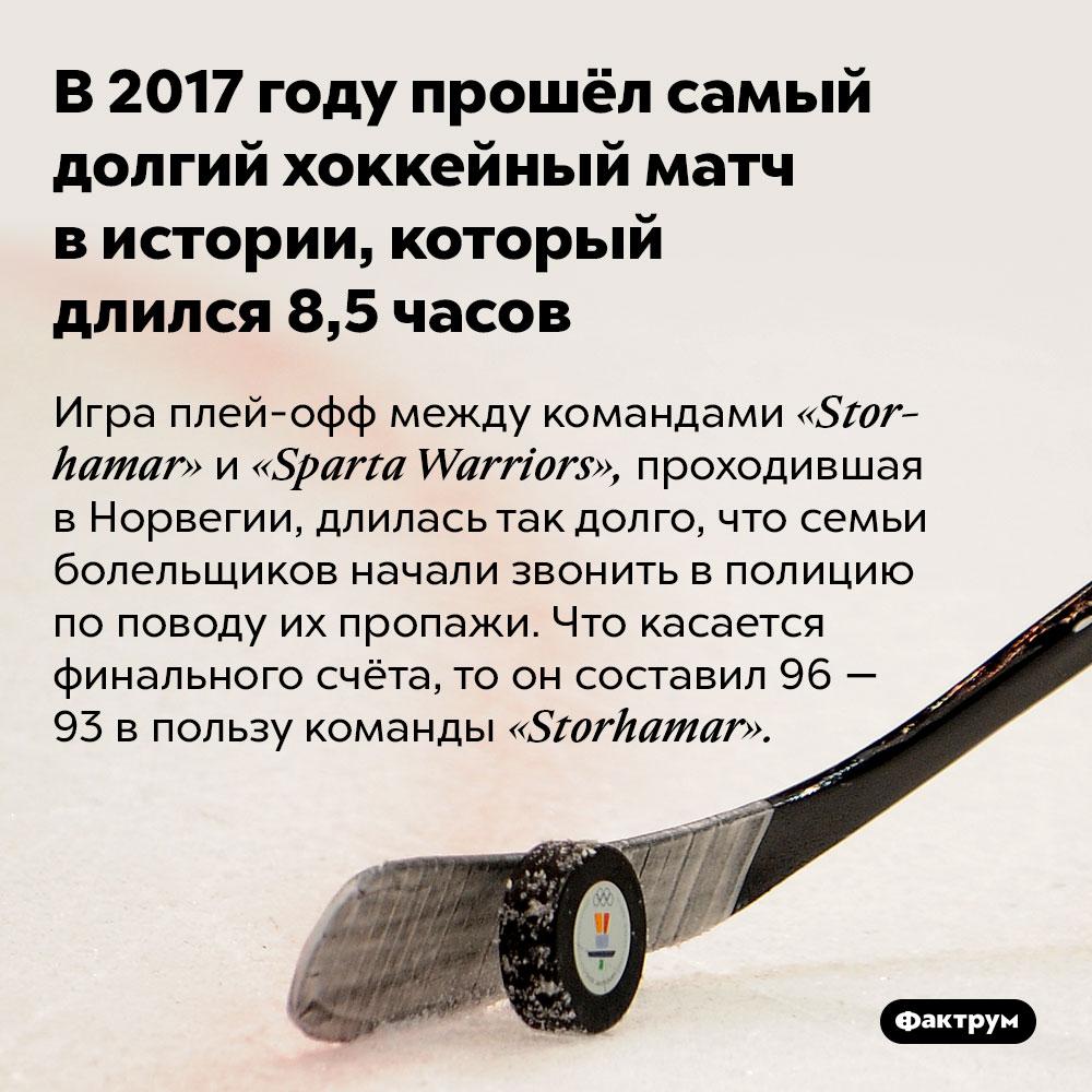 В2017году прошёл самый долгий хоккейный матч вистории, который длился 8,5часов. Игра плей-офф между командами «Storhamar» и «Sparta Warriors», проходившая в Норвегии, длилась так долго, что семьи болельщиков начали звонить в полицию по поводу их пропажи. Что касается финального счёта, то он составил 96 — 93 в пользу команды «Storhamar».