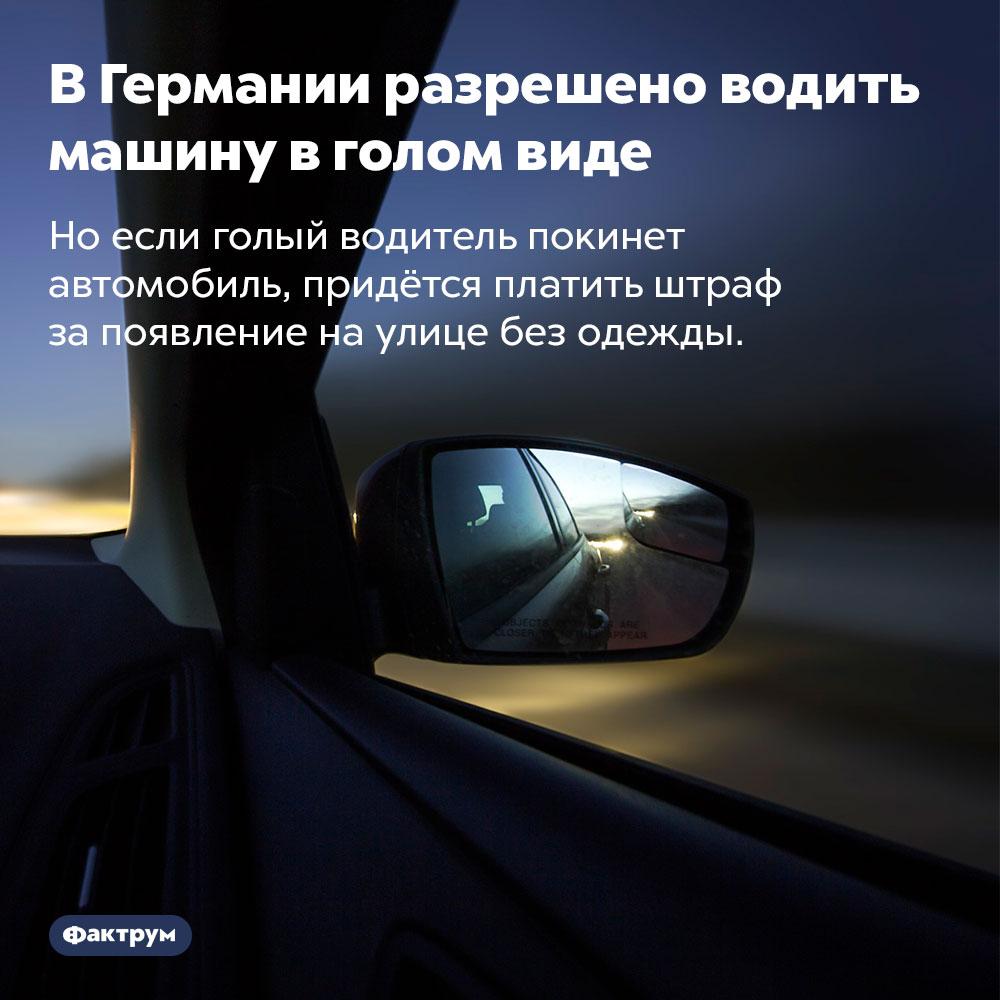 ВГермании разрешено водить машину вголом виде. Но если голый водитель покинет автомобиль, придётся платить штраф за появление на улице без одежды.