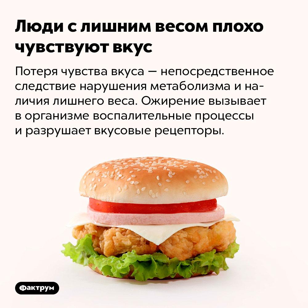 Люди слишним весом плохо чувствуют вкус. Потеря чувства вкуса — непосредственное следствие нарушения метаболизма и наличия лишнего веса. Ожирение вызывает в организме воспалительные процессы и разрушает вкусовые рецепторы.