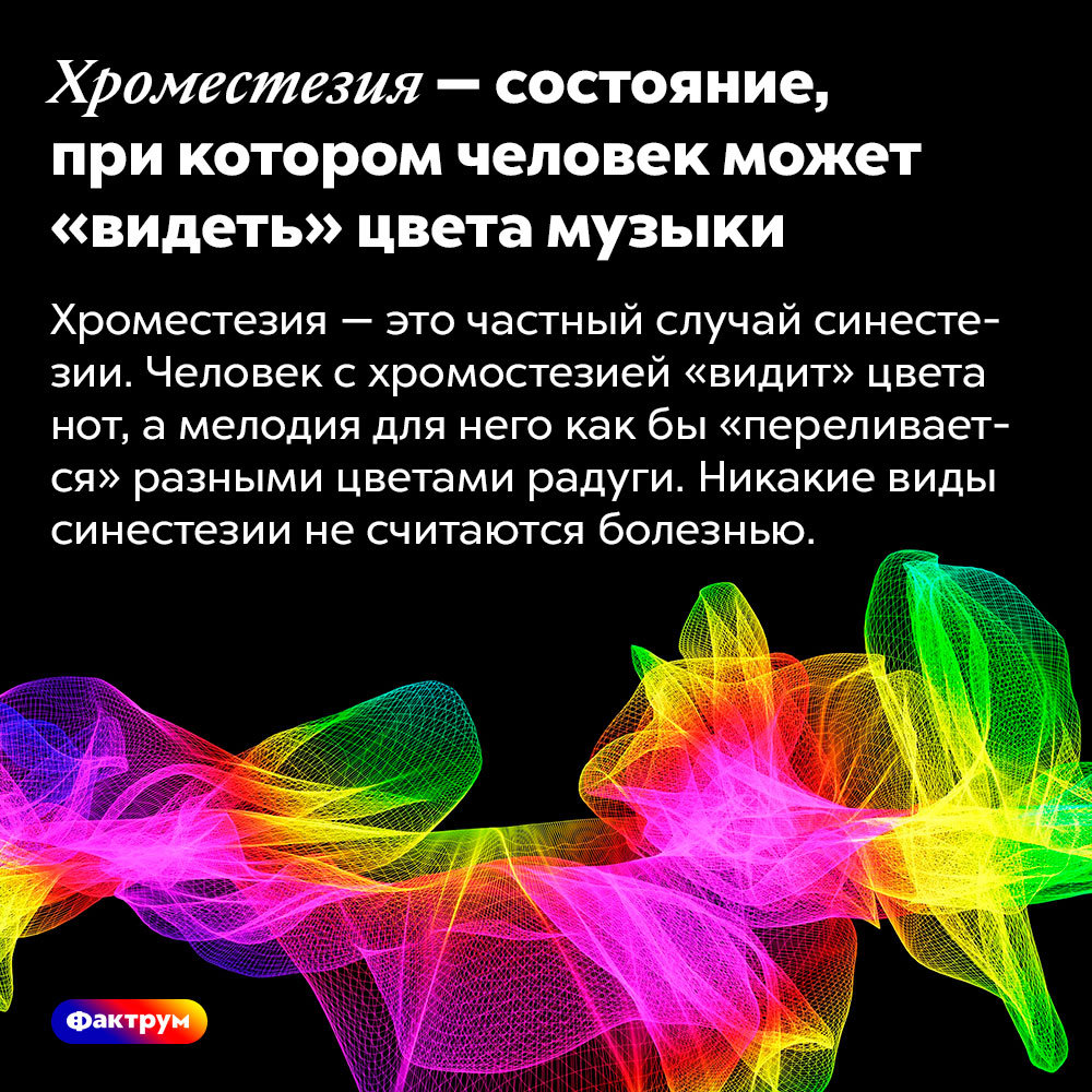 Хроместезия — состояние, при котором человек может «видеть» цвета музыки. Хроместезия — это частный случай синестезии. Человек с хромостезией «видит» цвета нот, а мелодия для него как бы «переливается» разными цветами радуги. Никакие виды синестезии не считаются болезнью.