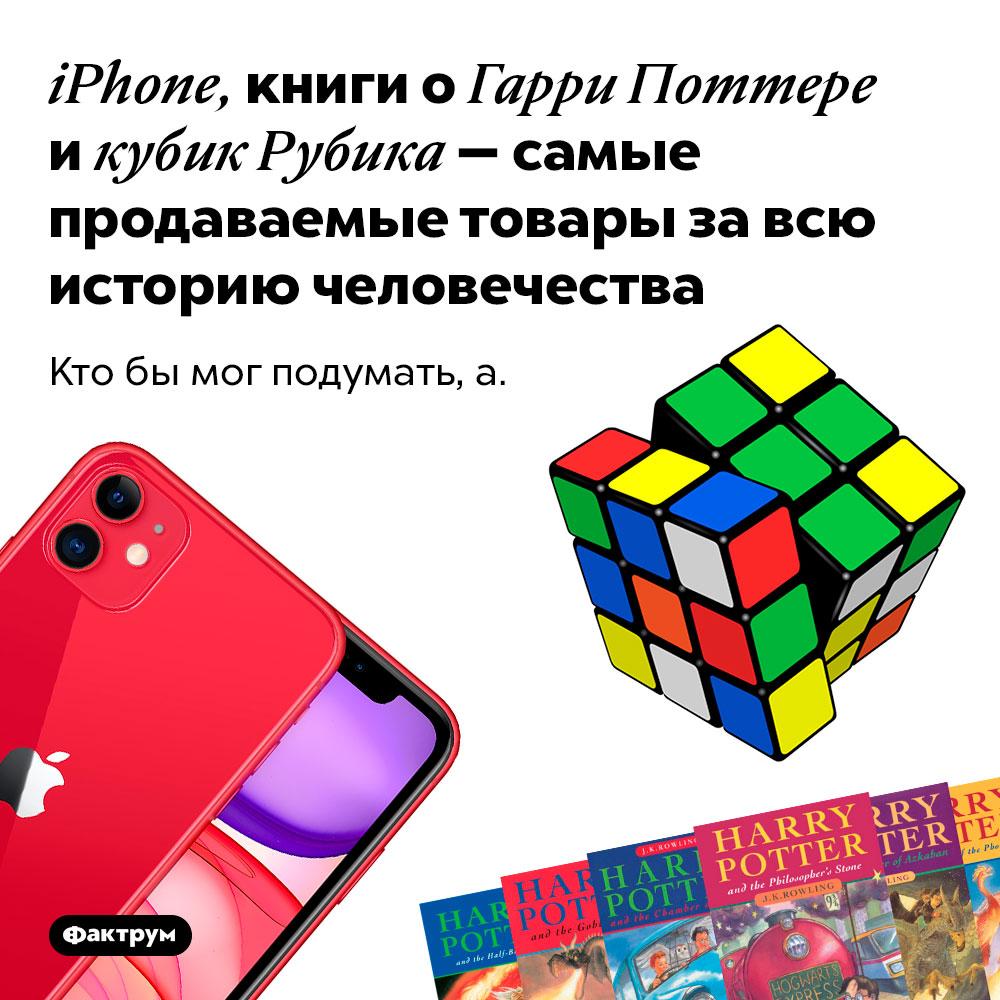 iPhone, книги оГарри Поттере икубик Рубика — самые продаваемые товары завсю историю человечества. Кто бы мог подумать, а.