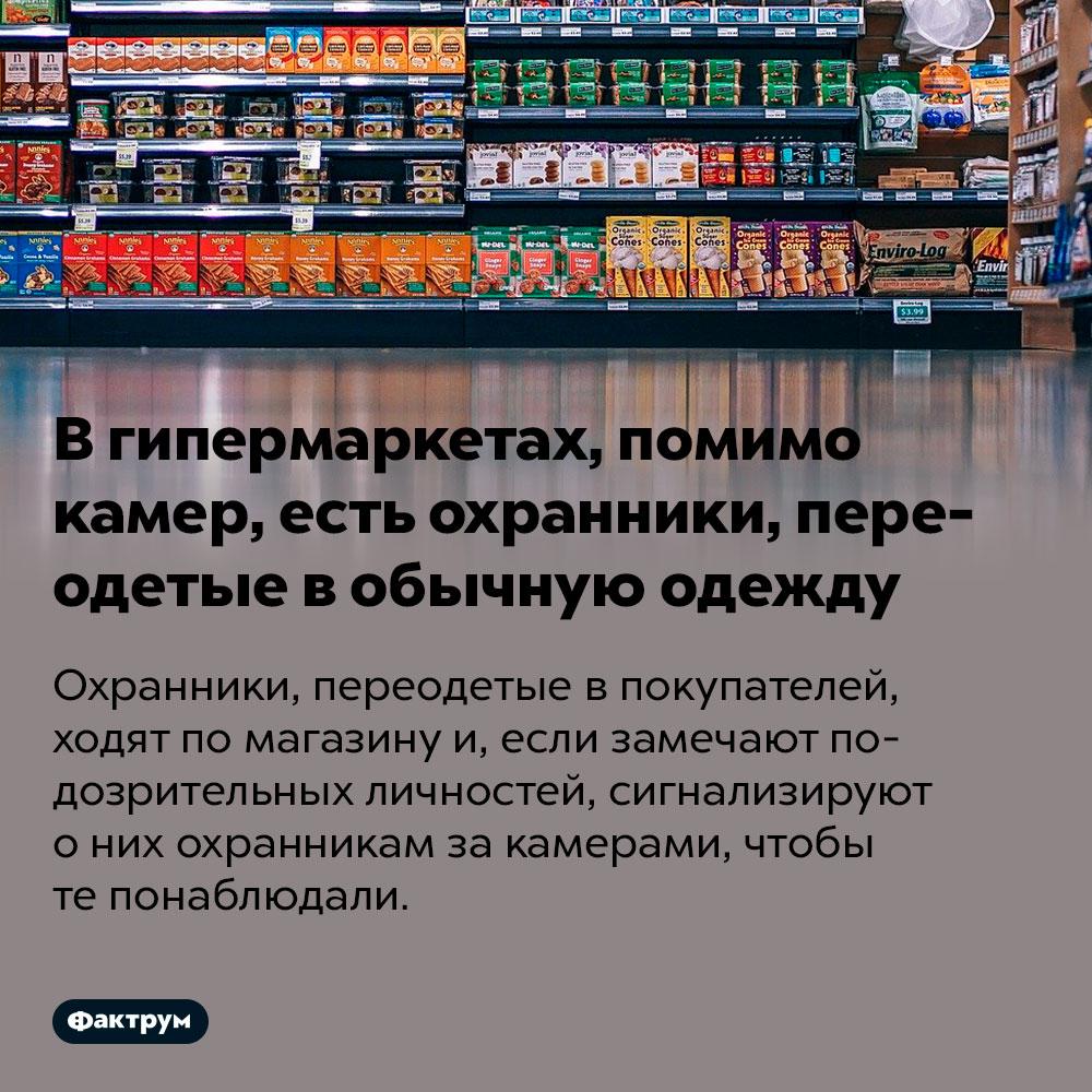 Вгипермаркетах, помимо камер, есть охранники, переодетые вобычную одежду. Охранники, переодетые в покупателей, ходят по магазину и, если замечают подозрительных личностей, сигнализируют о них охранникам за камерами, чтобы те понаблюдали.