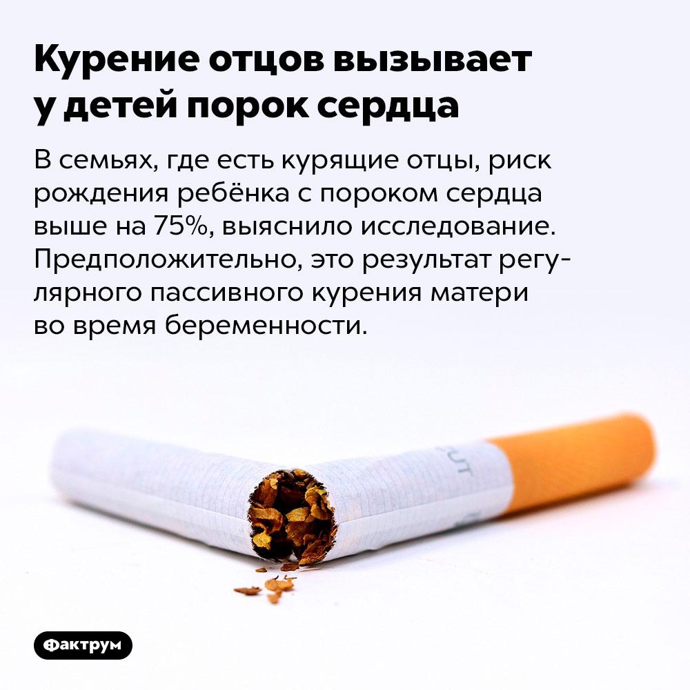 Курение отцов вызывает удетей порок сердца. В семьях, где есть курящие отцы, риск рождения ребёнка с пороком сердца выше на 75%, выяснило исследование. Предположительно, это результат регулярного пассивного курения матери во время беременности.