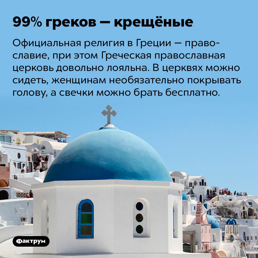 99%греков — крещёные. Официальная религия в Греции — православие, при этом Греческая православная церковь довольно лояльна. В церквях можно сидеть, женщинам необязательно покрывать голову, а свечки можно брать бесплатно.