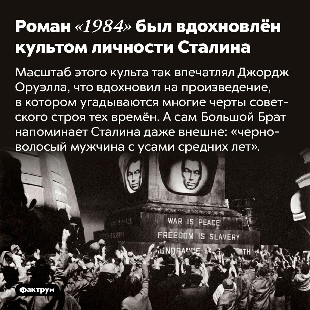 Роман «1984» был вдохновлён культом личности Сталина. Масштаб этого культа так впечатлял Джордж Оруэлла, что вдохновил на произведение, в котором угадываются многие черты советского строя тех времён. А сам Большой Брат напоминает Сталина даже внешне: «черноволосый мужчина с усами средних лет».