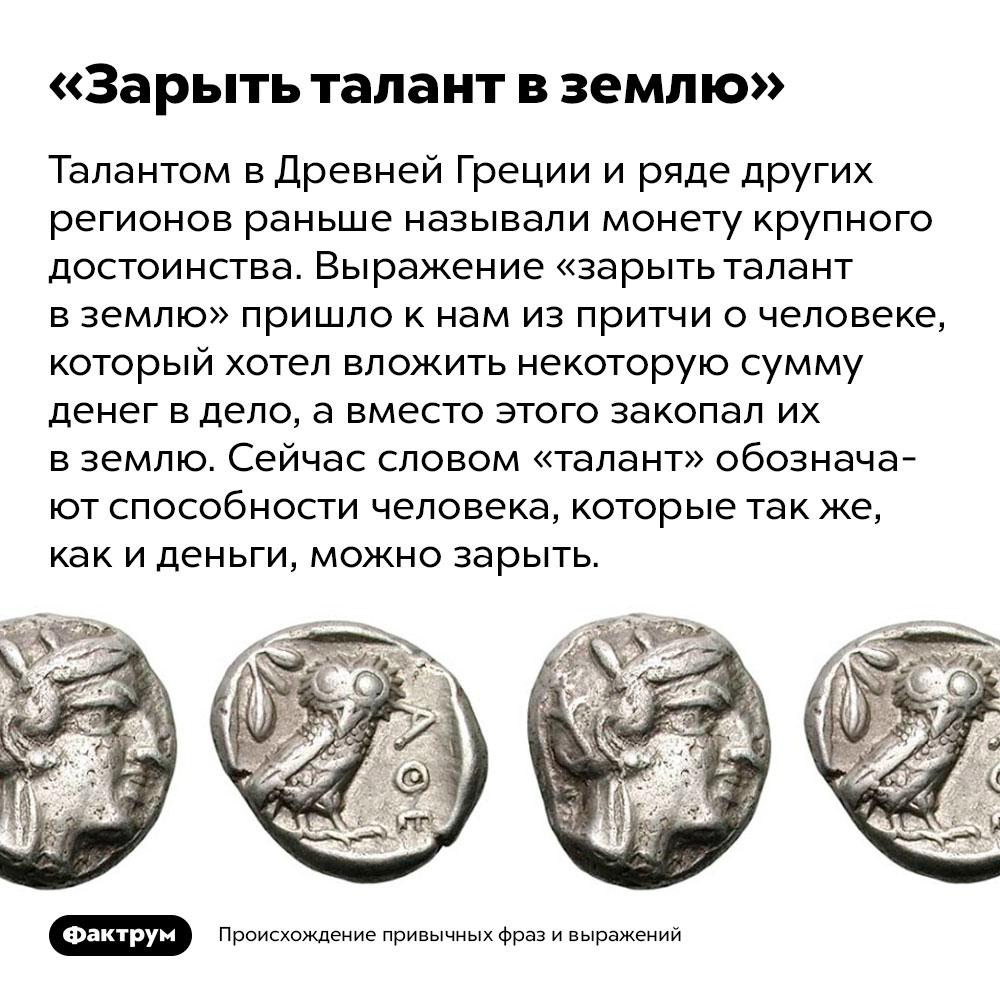 Происхождение фразы «Зарыть талант вземлю». Талантом в Древней Греции и ряде других регионов раньше называли монету крупного достоинства. Выражение «зарыть талант в землю» пришло к нам из притчи о человеке, который хотел вложить некоторую сумму денег в дело, а вместо этого закопал их в землю. Сейчас словом «талант» обозначают способности человека, которые так же, как и деньги, можно зарыть.