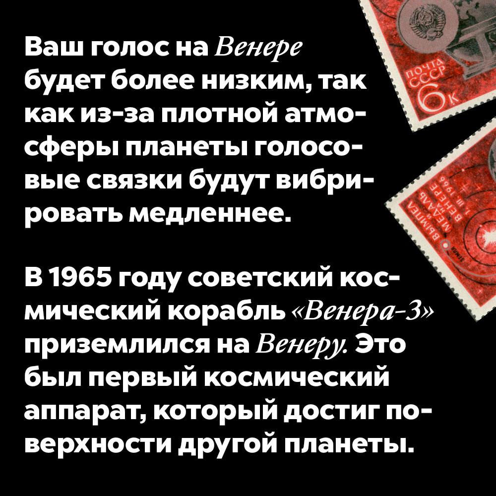 Ваш голос наВенере будет более низким, так как из-за плотной атмосферы планеты голосовые связки будут вибрировать медленнее. В 1965 году советский космический корабль «Венера-3» приземлился на Венеру. Это был первый космический аппарат, который достиг поверхности другой планеты.