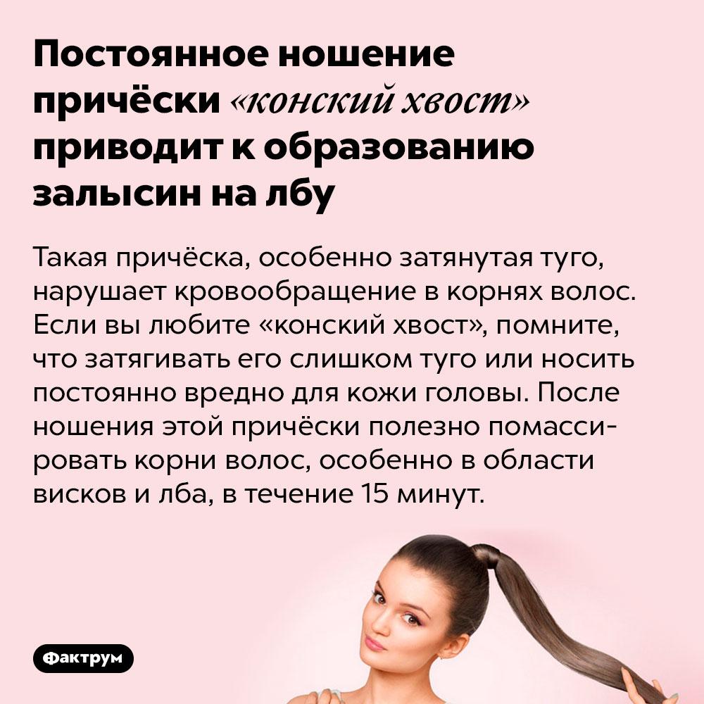 Постоянное ношение причёски «конский хвост» приводит кобразованию залысин налбу. Такая причёска, особенно затянутая туго, нарушает кровообращение в корнях волос. Если вы любите «конский хвост», помните, что затягивать его слишком туго или носить постоянно вредно для кожи головы. После ношения этой причёски полезно помассировать корни волос, особенно в области висков и лба, в течение 15 минут.