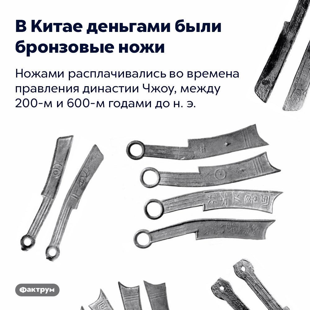 ВКитае деньгами были бронзовые ножи. Ножами расплачивались во времена правления династии Чжоу, между 200-м и 600-м годами до н. э.