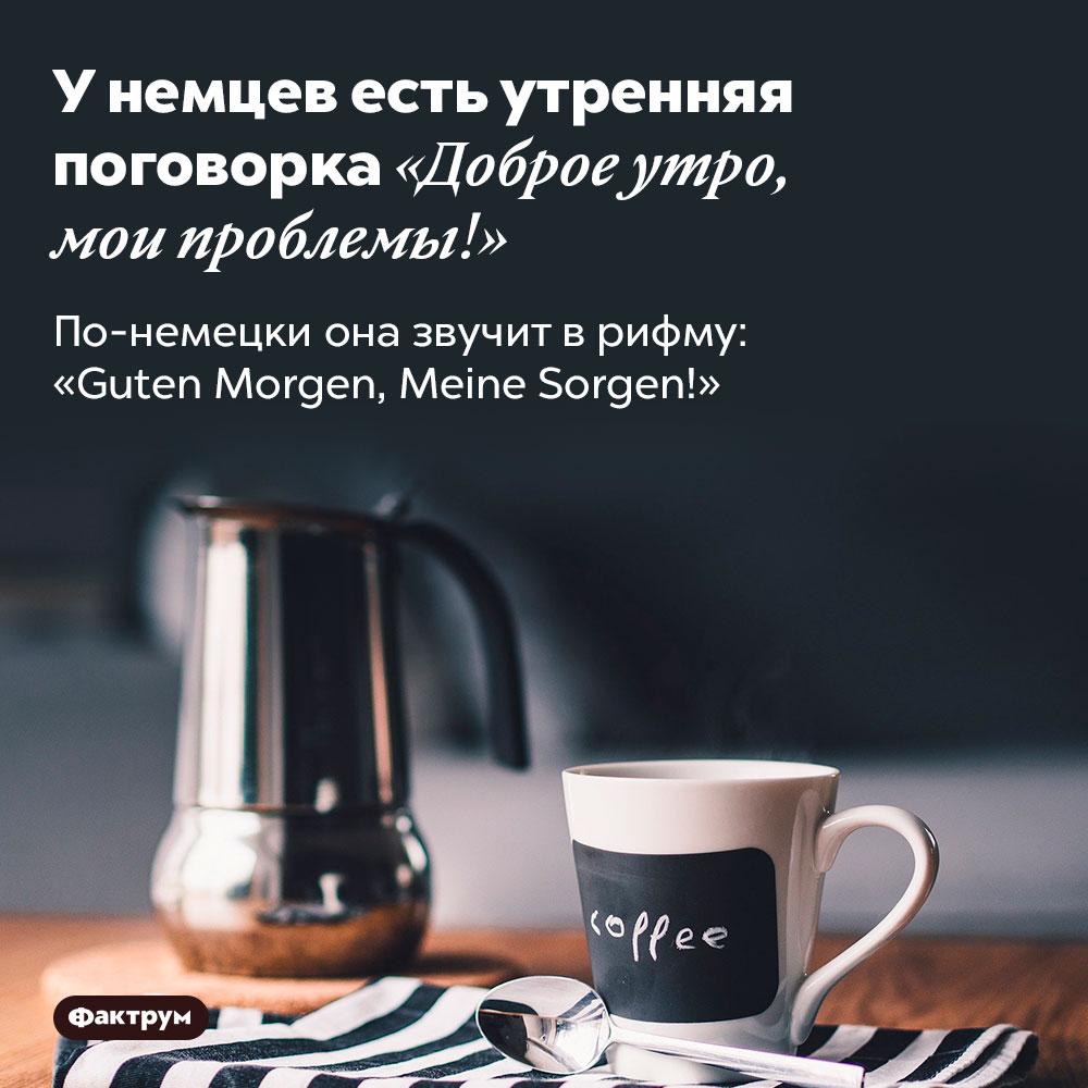 Унемцев есть утренняя поговорка «Доброе утро, мои проблемы!». По-немецки она звучит в рифму: «Guten Morgen, Meine Sorgen!»