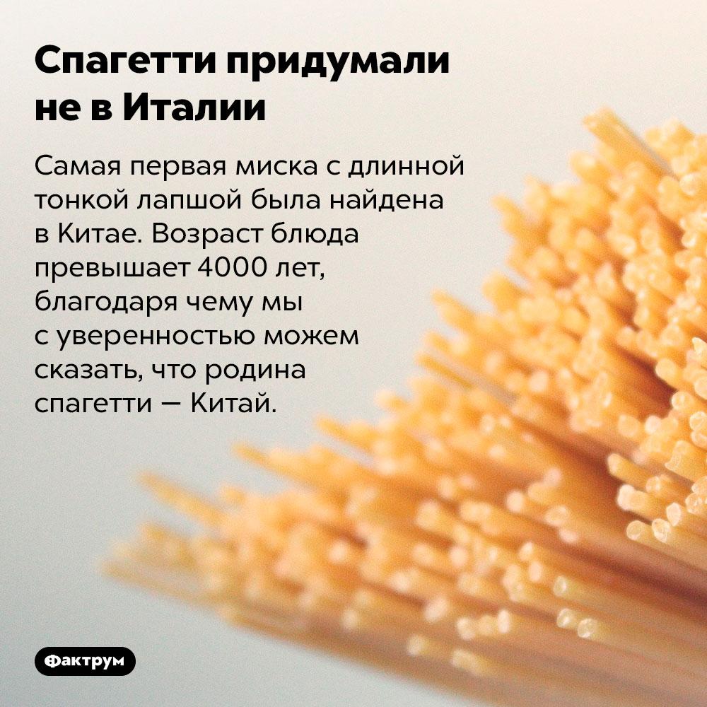 Спагетти придумали невИталии. Самая первая миска с длинной тонкой лапшой была найдена в Китае. Возраст блюда превышает 4000 лет, благодаря чему мы с уверенностью можем сказать, что родина спагетти — Китай.