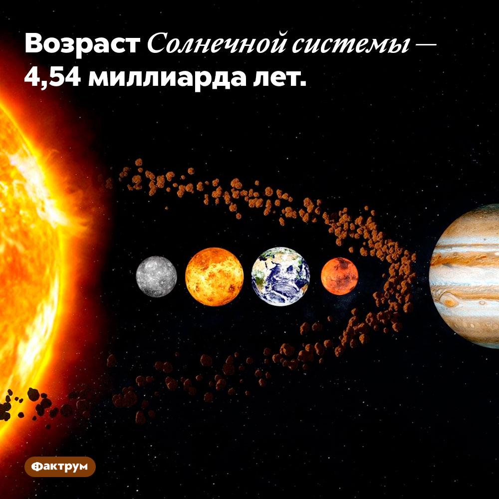 Возраст Солнечной системы — 4,54миллиарда лет.