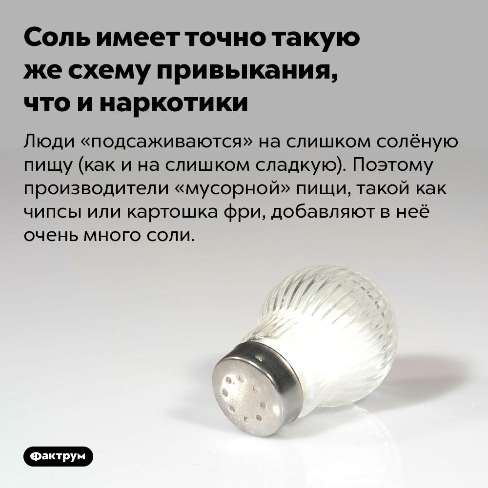 Соль имеет точно такую жесхему привыкания, что инаркотики. Люди «подсаживаются» на слишком солёную пищу (как и на слишком сладкую). Поэтому производители «мусорной» пищи, такой как чипсы или картошка фри, добавляют в неё очень много соли.