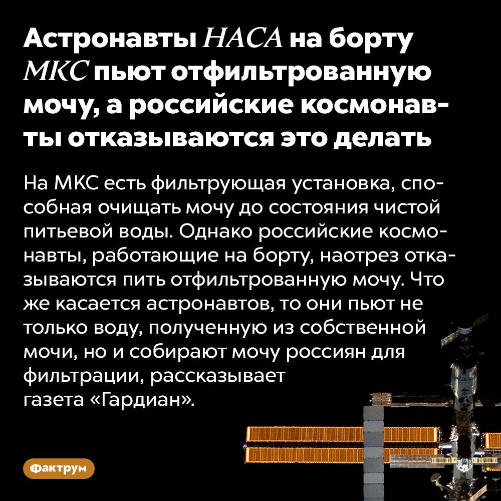 Астронавты НАСА наборту МКС пьют отфильтрованную мочу, ароссийские космонавты отказываются это делать. На МКС есть фильтрующая установка, способная очищать мочу до состояния чистой питьевой воды. Однако российские космонавты, работающие на борту, наотрез отказываются пить отфильтрованную мочу. Что же касается астронавтов, то они пьют не только воду, полученную из собственной мочи, но и собирают мочу россиян для фильтрации, рассказывает газета «Гардиан».