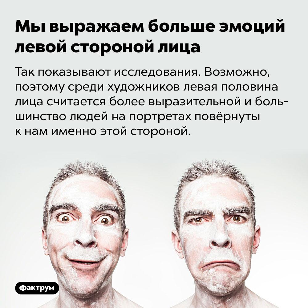 Мы выражаем больше эмоций левой стороной лица. Так показывают исследования. Возможно, поэтому среди художников левая половина лица считается более выразительной и большинство людей на портретах повёрнуты к нам именно этой стороной.