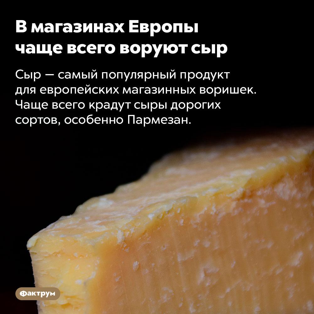Вмагазинах Европы чаще всего воруют сыр. Сыр — самый популярный продукт для европейских магазинных воришек. Чаще всего крадут сыры дорогих сортов, особенно Пармезан.
