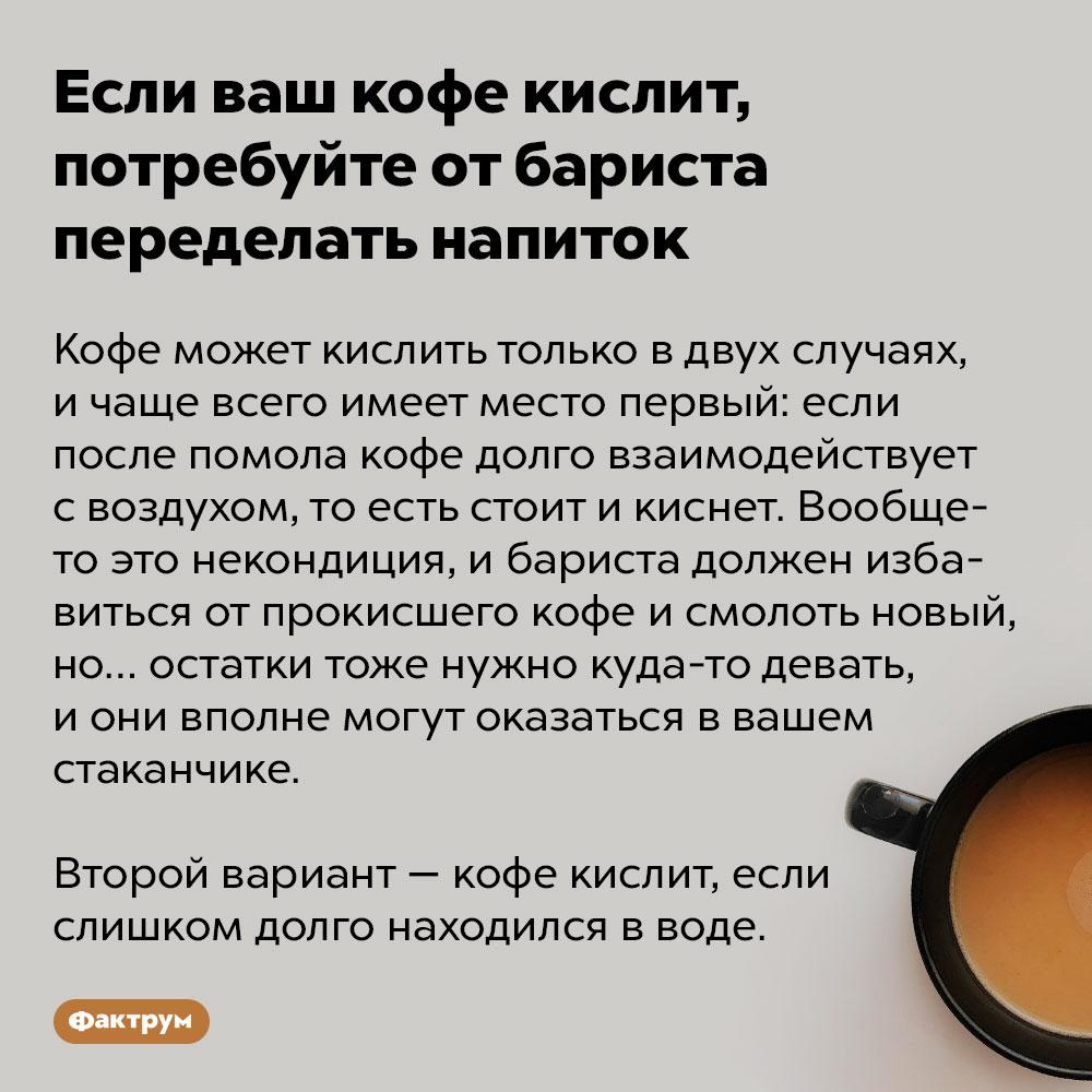 Если ваш кофе кислит, потребуйте переделать напиток. Кофе может кислить только в двух случаях, и чаще всего имеет место первый: если после помола кофе долго взаимодействует с воздухом, то есть стоит и киснет. Вообще-то это некондиция, и бариста должен избавиться от прокисшего кофе и смолоть новый, но… остатки тоже нужно куда-то девать, и они вполне могут оказаться в вашем стаканчике.  Второй вариант — кофе кислит, если слишком долго находился в воде.