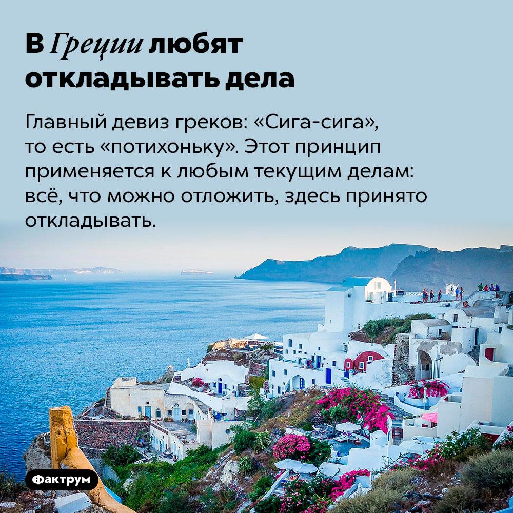 ВГреции любят откладывать дела. Главный девиз греков: «Сига-сига», то есть «потихоньку». Этот принцип применяется к любым текущим делам: всё, что можно отложить, здесь принято откладывать.