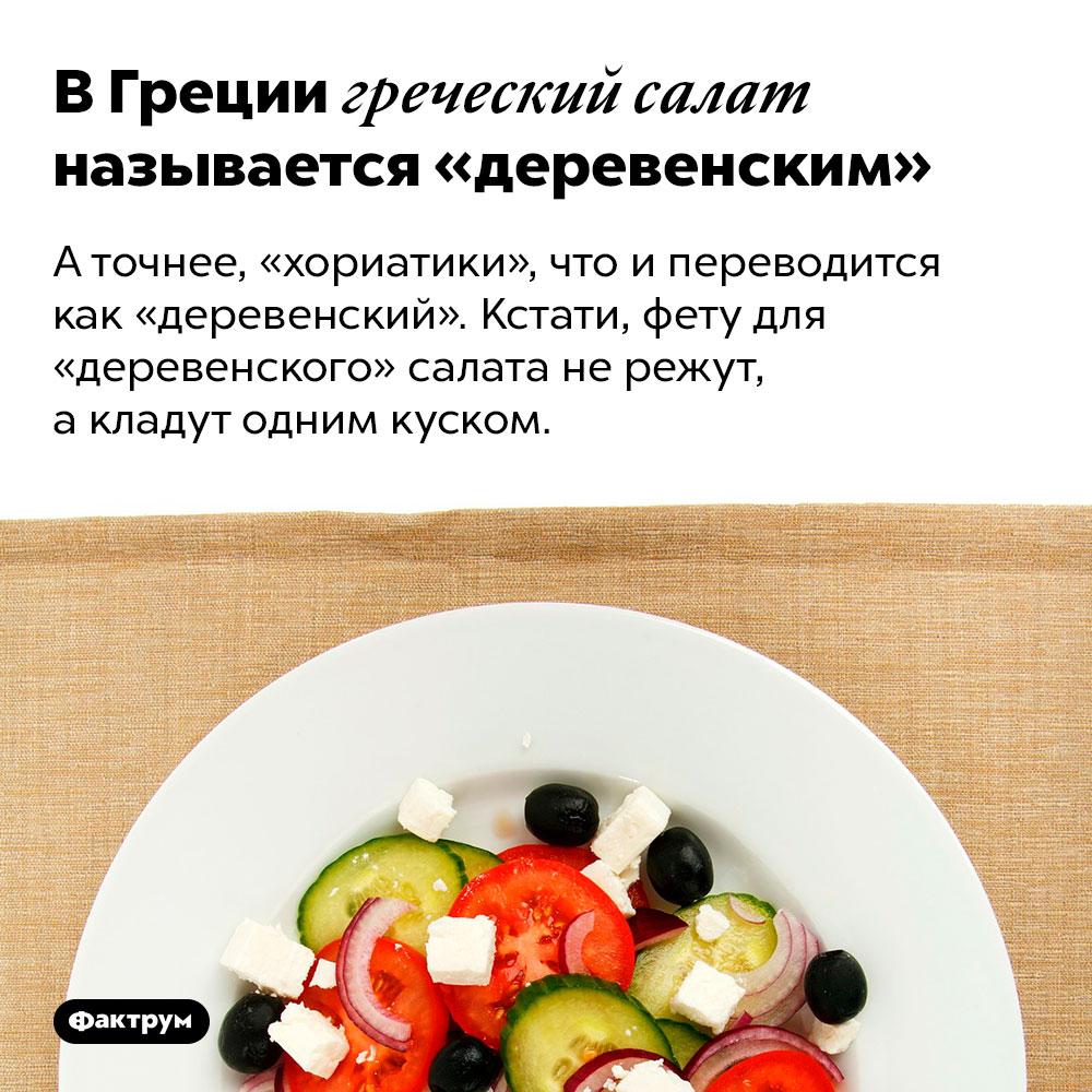 В Греции греческий салат называется «деревенским». А точнее, «хориатики», что и переводится как «деревенский». Кстати, фету для «деревенского» салата не режут, а кладут одним куском.