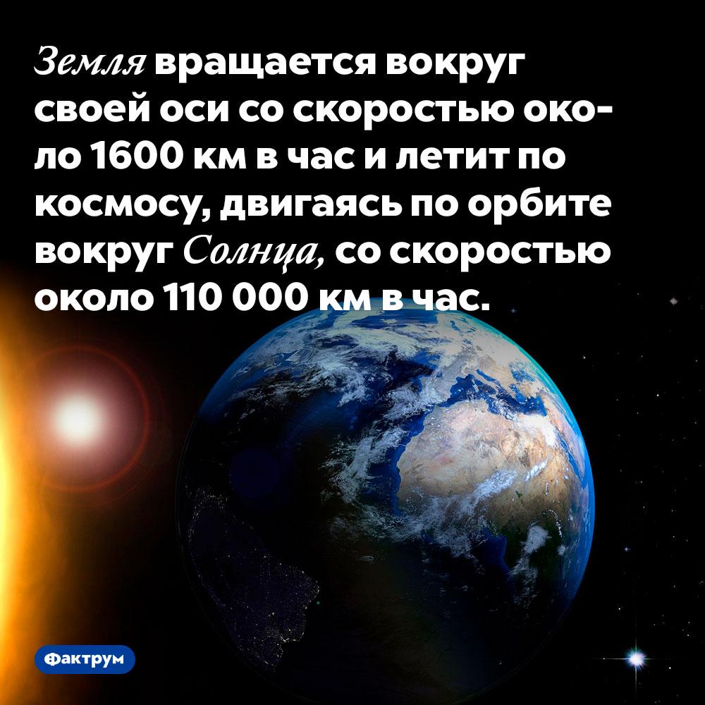 Земля вращается вокруг своей оси соскоростью около 1600км вчас илетит покосмосу, двигаясь поорбите вокруг Солнца, соскоростью около 110000км вчас.