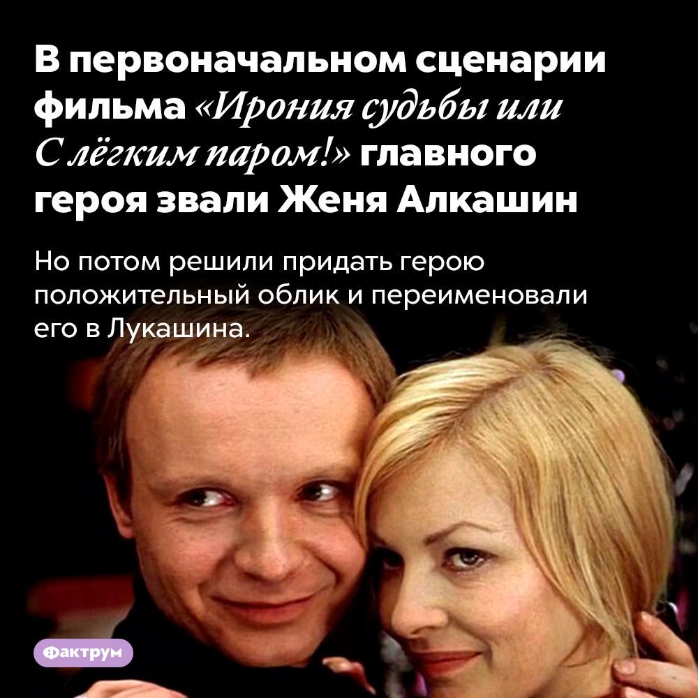 Впервоначальном сценарии фильма «Ирония судьбы или Слёгким паром!» главного героя звали Женя Алкашин. Но потом решили придать герою положительный облик и переименовали его в Лукашина.