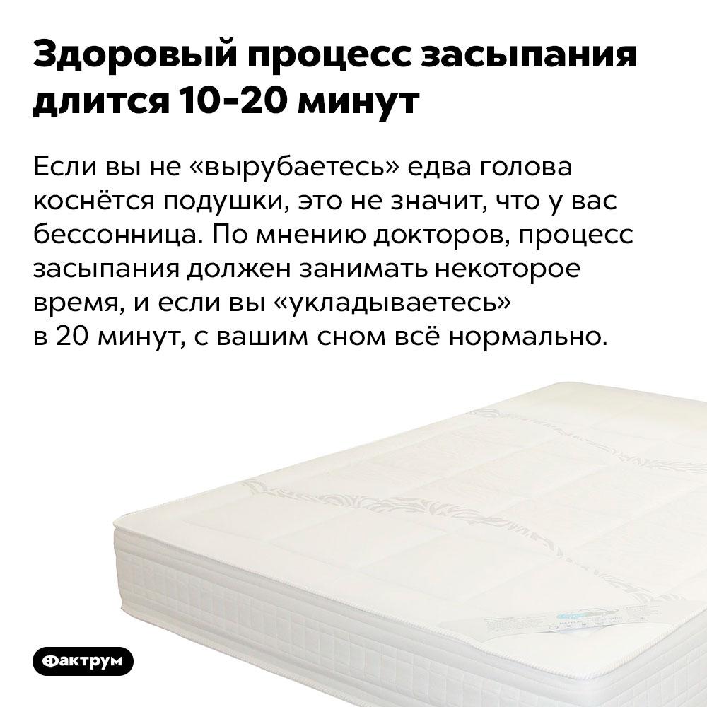Здоровый процесс засыпания длится 10-20минут. Если вы не «вырубаетесь» едва голова коснётся подушки, это не значит, что у вас бессонница. По мнению докторов, процесс засыпания должен занимать некоторое время, и если вы «укладываетесь» в 20 минут, с вашим сном всё нормально.