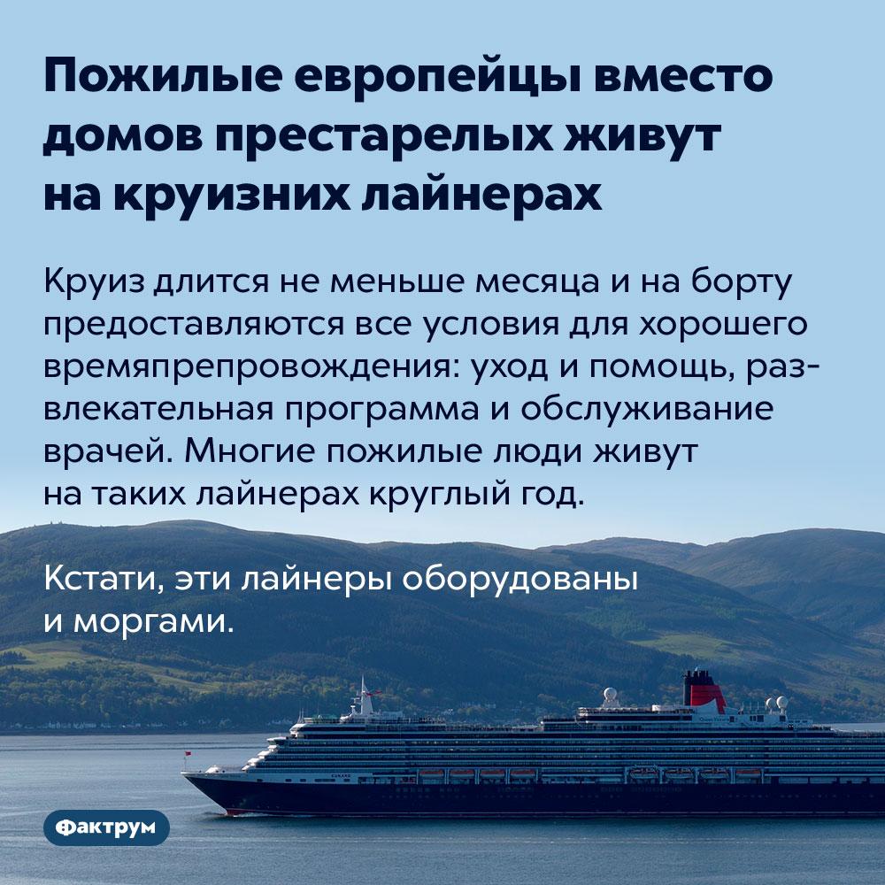 Пожилые европейцы вместо домов престарелых живут накруизных лайнерах. Круиз длится не меньше месяца и на борту предоставляются все условия для хорошего времяпрепровождения: уход и помощь, развлекательная программа и обслуживание врачей. Многие пожилые люди живут на таких лайнерах круглый год.  Кстати, эти лайнеры оборудованы и моргами.