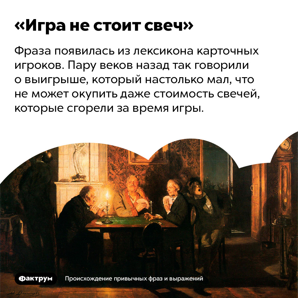 Происхождение фразы «Игра не стоит свеч».  Фраза появилась из лексикона карточных игроков. Пару веков назад так говорили о выигрыше, который настолько мал, что не может окупить даже стоимость свечей, которые сгорели за время игры.