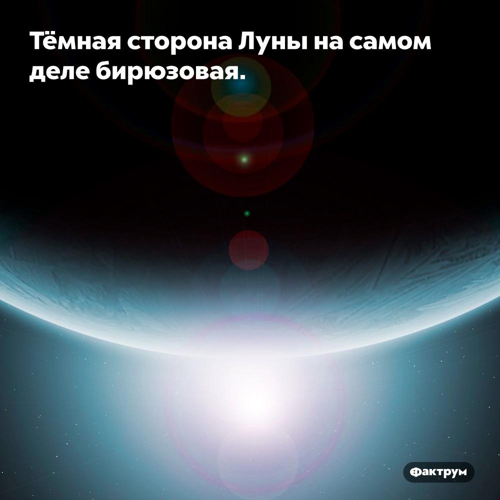 Тёмная сторона Луны насамом деле бирюзовая. Красивый цвет, жаль, что с Земли его не видно.
