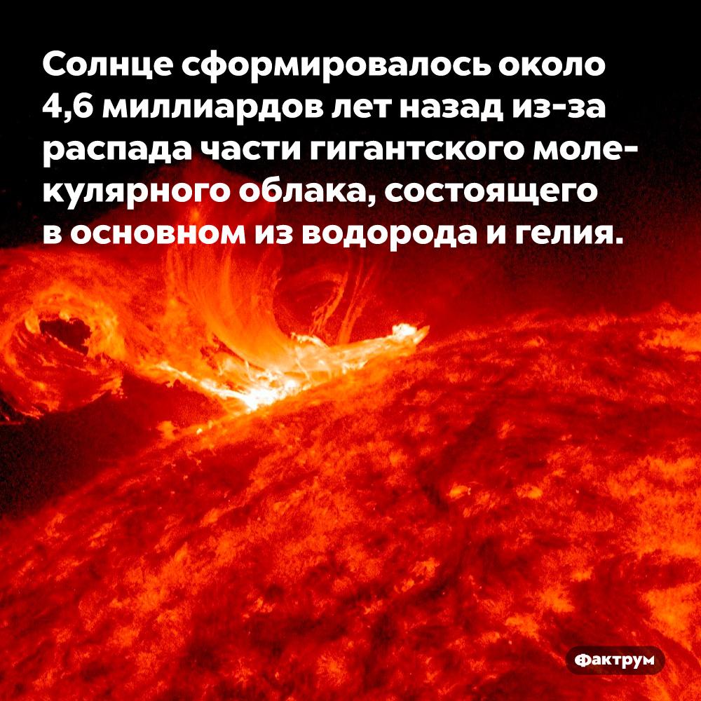 Солнце сформировалось около 4,6миллиардов лет назад из-зараспада части гигантского молекулярного облака, состоящего восновном изводорода игелия.