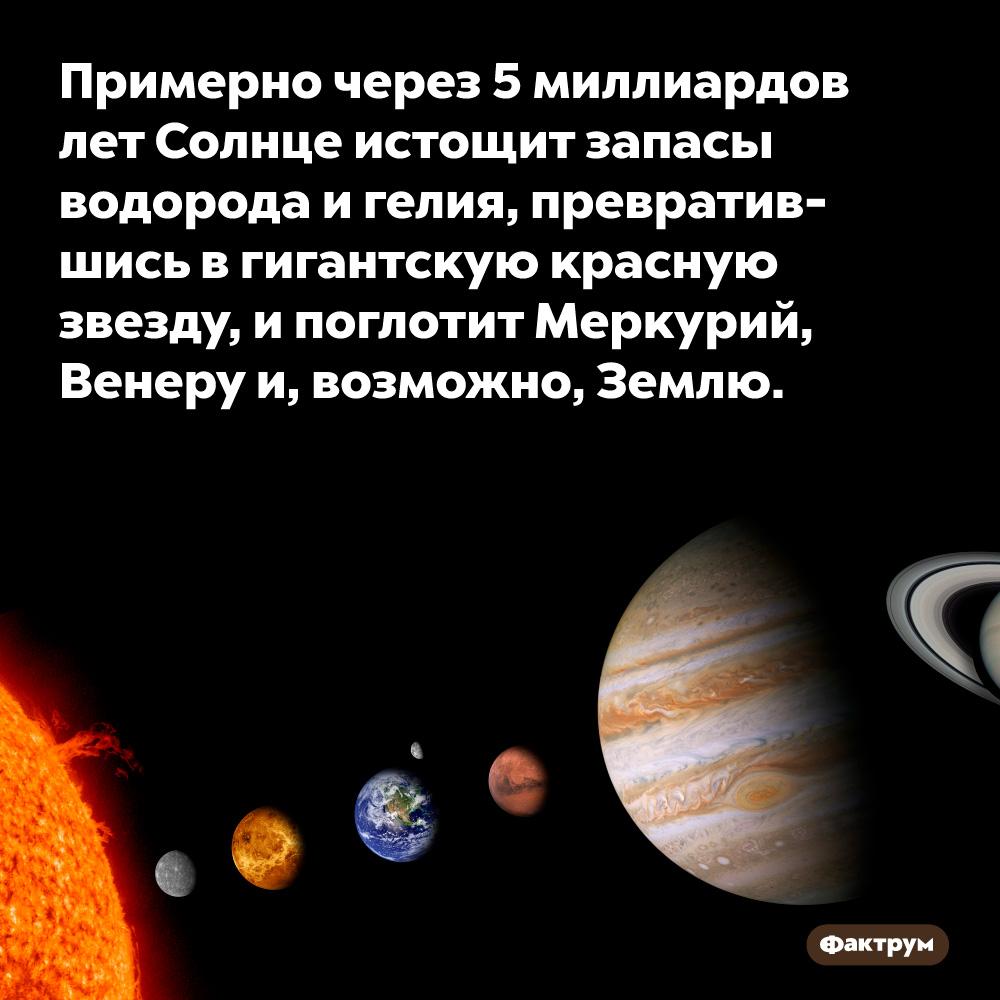 Примерно через 5миллиардов лет Солнце истощит запасы водорода игелия, превратившись вгигантскую красную звезду, ипоглотит Меркурий, Венеру и, возможно, Землю.